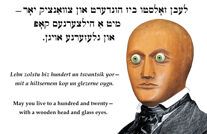 Yiddish: May you live to a hundred and twenty—with a wooden head and glass eyes.