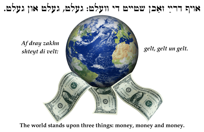 Yiddish: The world rests on three things: money, money and money.