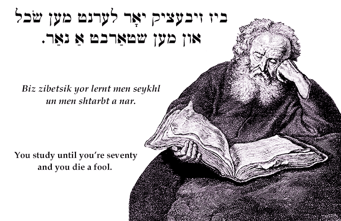 Yiddish: A man studies until he's seventy and dies a fool.