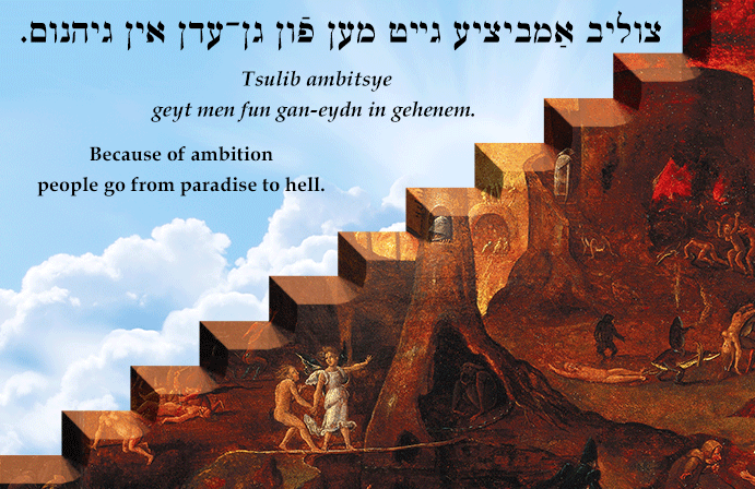 Yiddish: Because of ambition people go from paradise to hell.