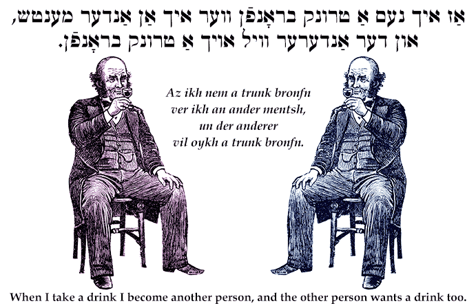 Yiddish: When I take a drink I become another person, and the other person wants a drink too.