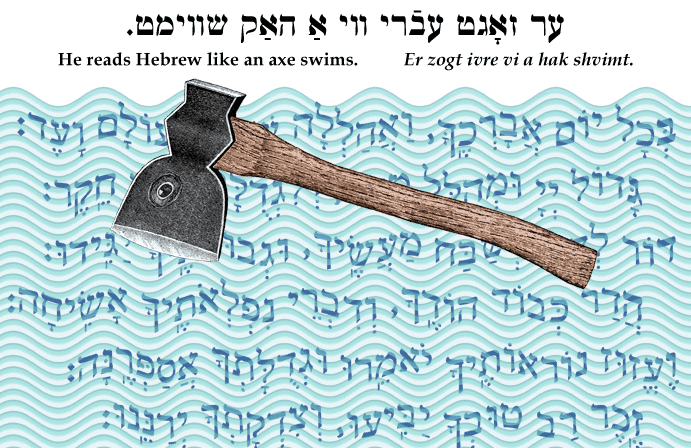 Yiddish: He reads Hebrew like an axe swims.