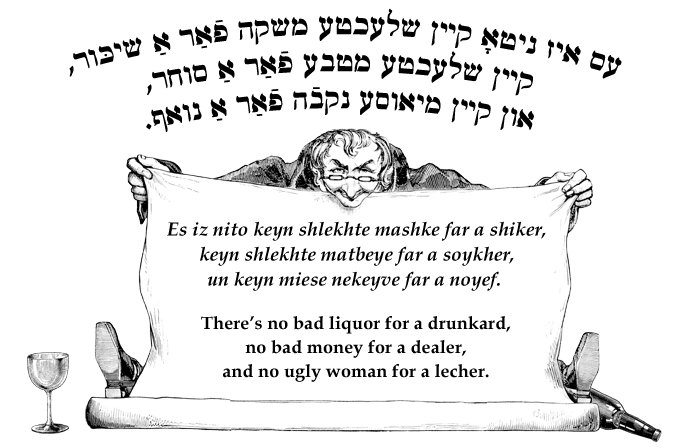 Yiddish: There's no bad liquor for a drunkard, no bad money for a dealer, and no ugly woman for a lecher..