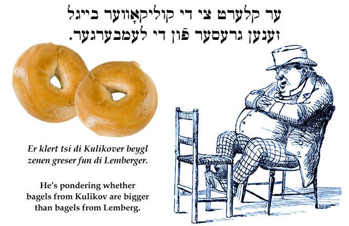 Yiddish: He's pondering whether bagels from Kulikov are bigger than those from Lemberg.