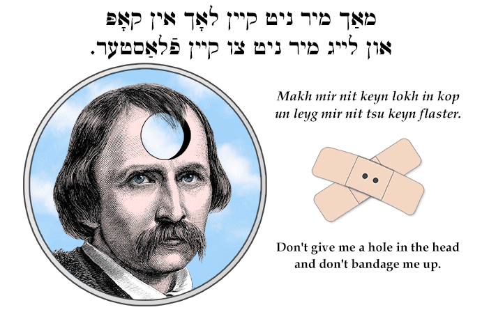 Yiddish: Don't give me a hole in the head and don't bandage me up.