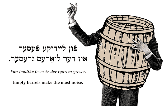Yiddish: Empty barrels make the most noise.