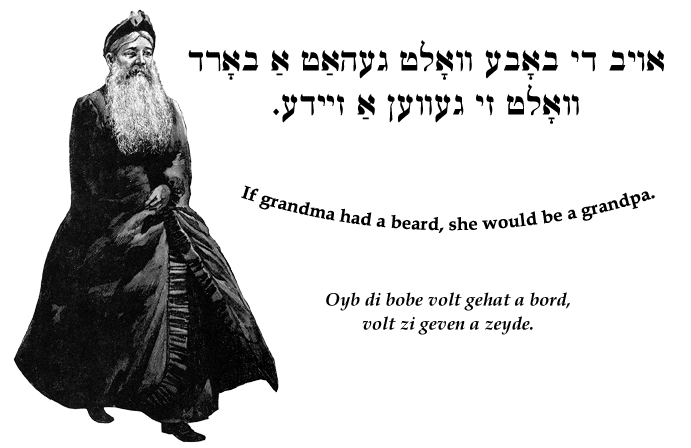 Yiddish: If grandma had a beard, she would be a grandpa.