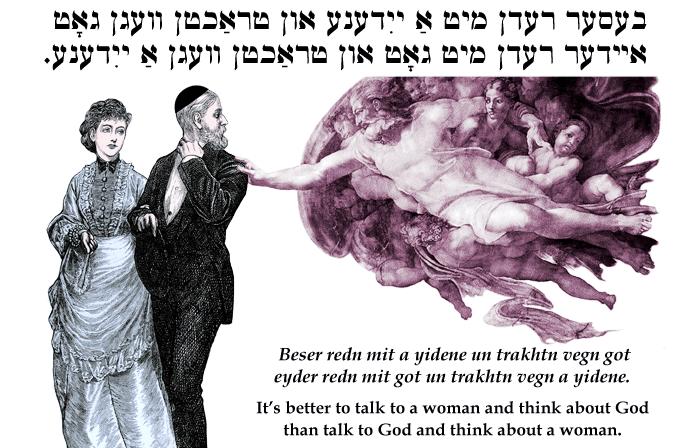 Yiddish: It's better to talk to a woman and think about God than talk to God and think about a woman.