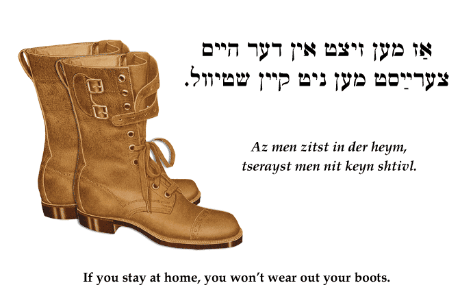 Yiddish: If you stay at home, you won't wear out your boots.