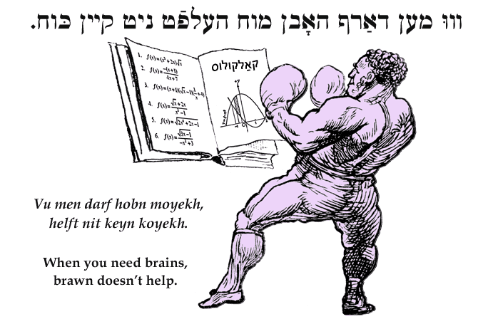 Yiddish: When you need brains, brawn doesn't help.