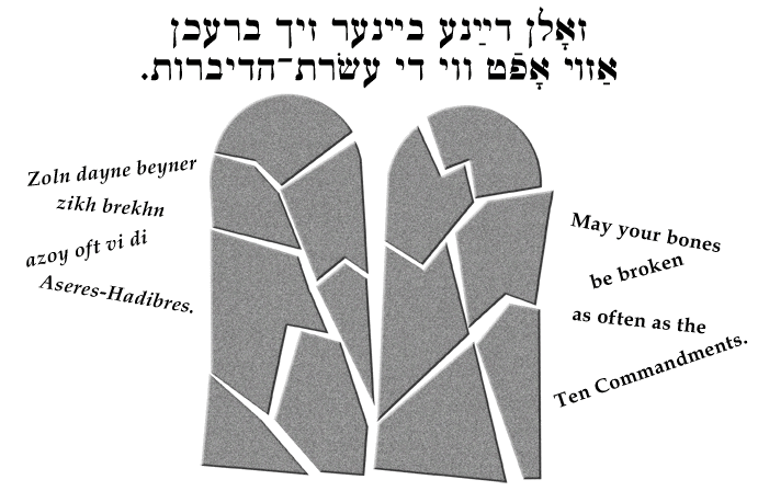 Yiddish: May your bones be broken as often as the Ten Commandments.