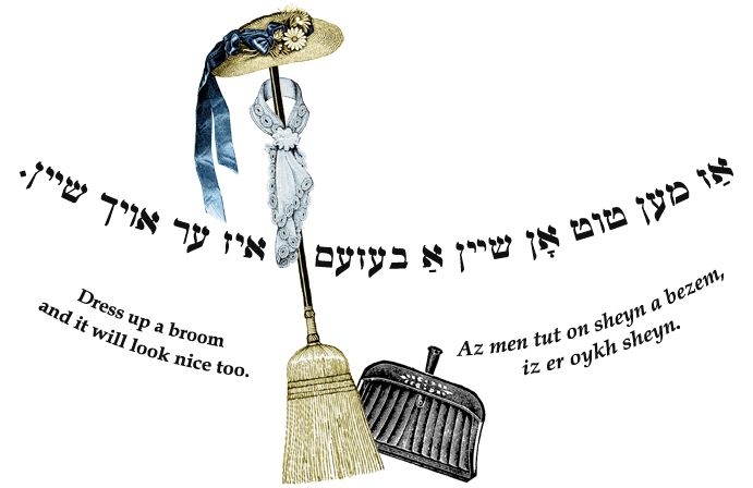 Yiddish: Dress up a broom and it will look nice too.