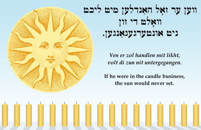 Yiddish: If he were in the candle business, the sun would never set.