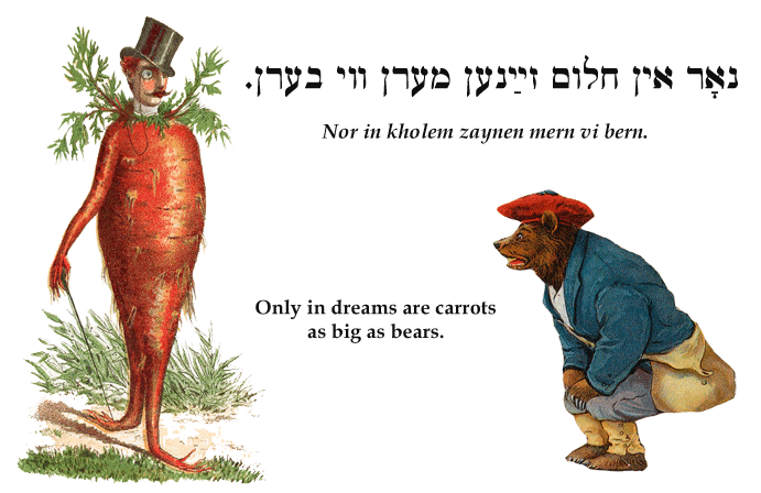 Yiddish: Only in dreams are carrots as big as bears.
