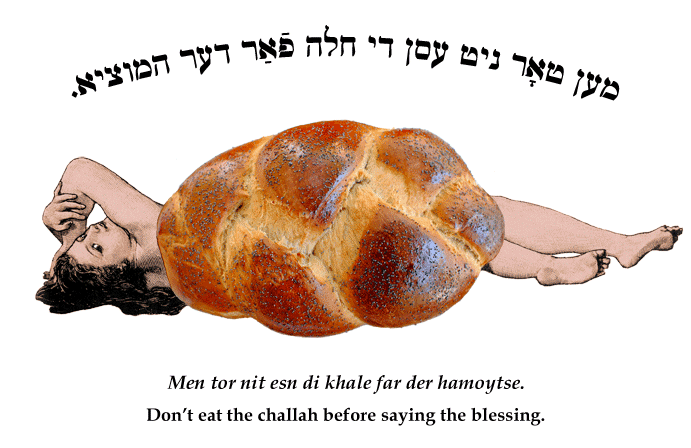 Yiddish: One mustn't eat the challah before saying the blessing.