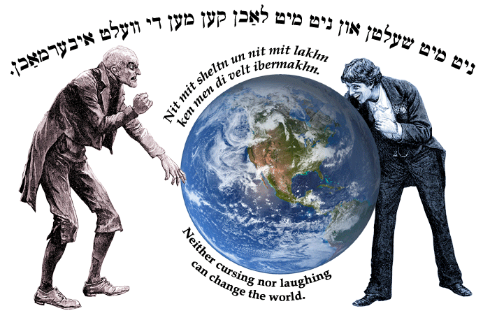 Yiddish: Neither cursing nor laughing can change the world.