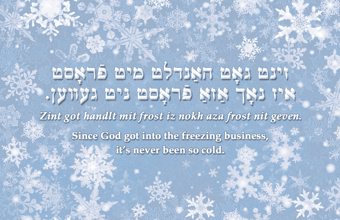 Yiddish: Since God got into the freezing business, it's never been so cold.