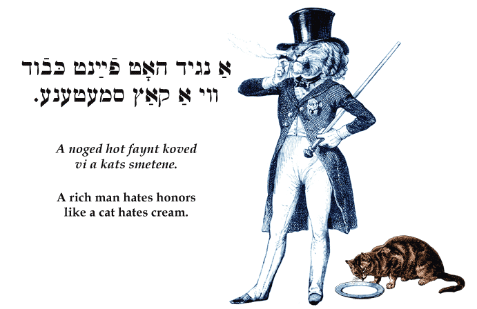 Yiddish: A rich man hates honors like a cat hates cream.