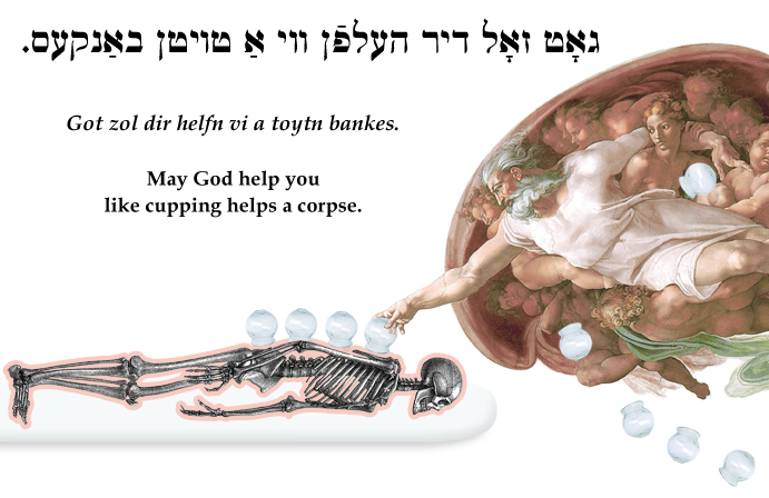 Yiddish: May God help you like cupping helps a corpse.