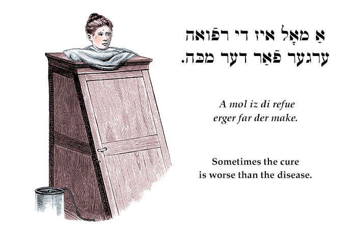 Yiddish: Sometimes the cure is worse than the disease.