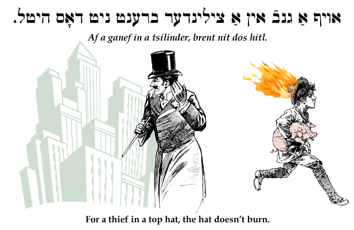 Yiddish: For a thief in a top hat, the hat doesn't burn.
