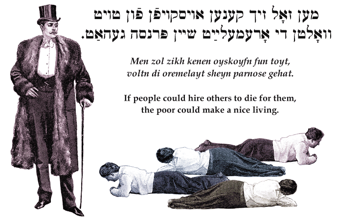 Yiddish: If the rich could hire others to die for them, the poor could make a nice living.