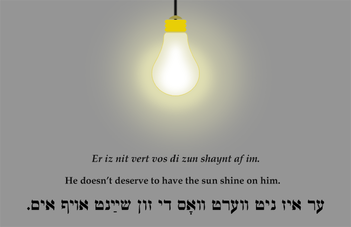 Yiddish: He doesn't deserve to have the sun shine on him.