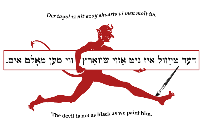 Yiddish: The devil is not as black as we paint him.