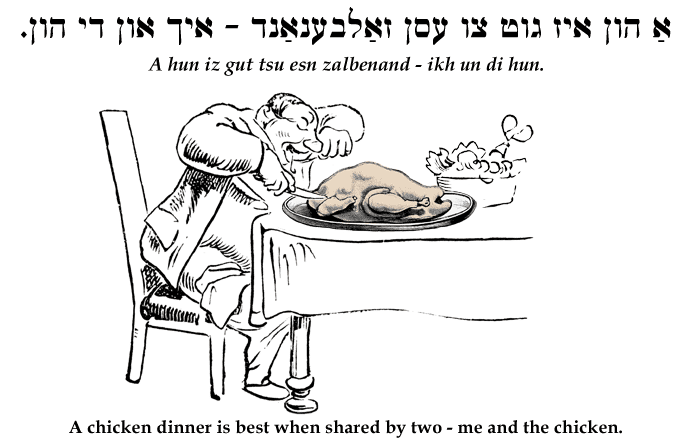 Yiddish: A chicken dinner is best when shared by two - me and the chicken.