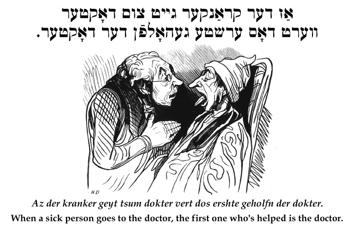 Yiddish: When a sick person goes to the doctor, the first one who's helped is the doctor.