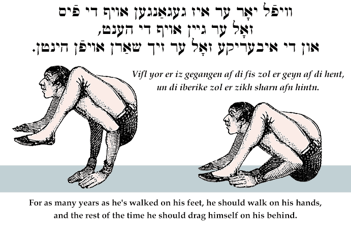 Yiddish: For as many years as he's walked on his feet, he should walk on his hands, and the rest of the time he should drag himself on his behind.