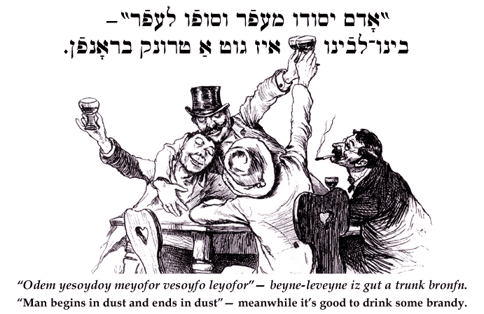Yiddish: 'Man begins in dust and ends in dust'— meanwhile it's good to drink some vodka.