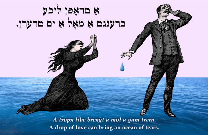 Yiddish: A drop of love can bring an ocean of tears..
