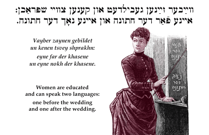 Yiddish: Women are educated and can speak two languages: one before the wedding and one after the wedding.