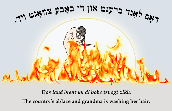 Yiddish: The country's on fire and grandma is washing her hair.