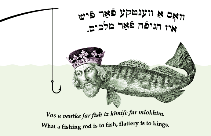 Yiddish: What a fishing rod is to fish, flattery is to kings.