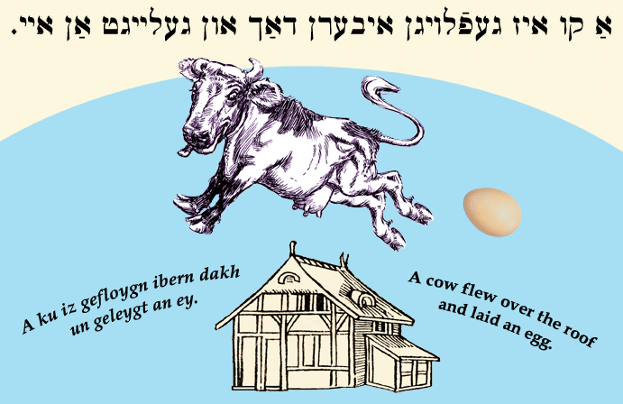 Yiddish: A cow flew over the roof and laid an egg.