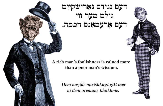 Yiddish: A rich man's foolishness is more highly prized than a poor man's wisdom.