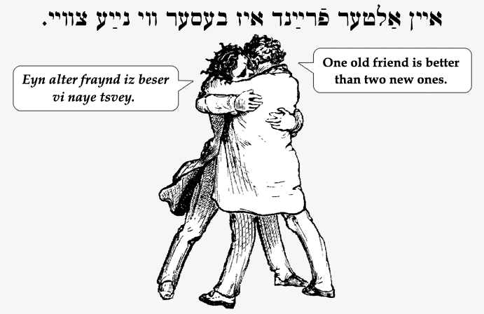 Yiddish: One old friend is better than two new ones.