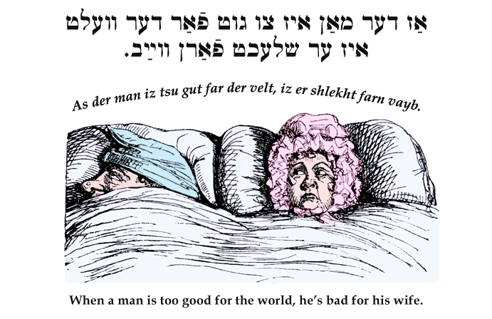 Yiddish: When a man is too good for the world, he's bad for his wife.