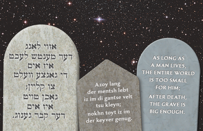 Yiddish: As long as a man lives, the entire world is too small for him; after death, the grave is big enough.
