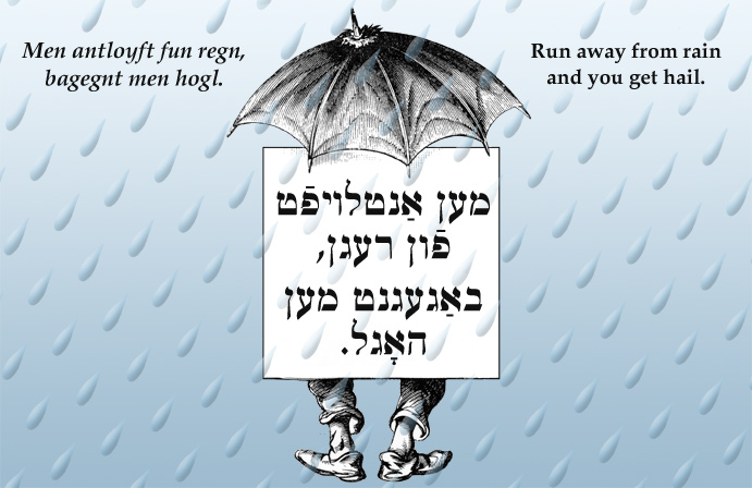 Yiddish: Run away from rain and you get hail.