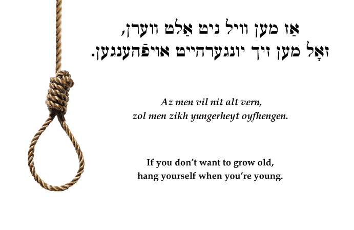 Yiddish: If you don't want to grow old, hang yourself when you're young.