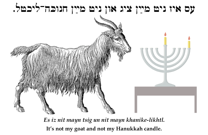 Yiddish: It's not my goat and not my Hanukkah/Chanukah candle.