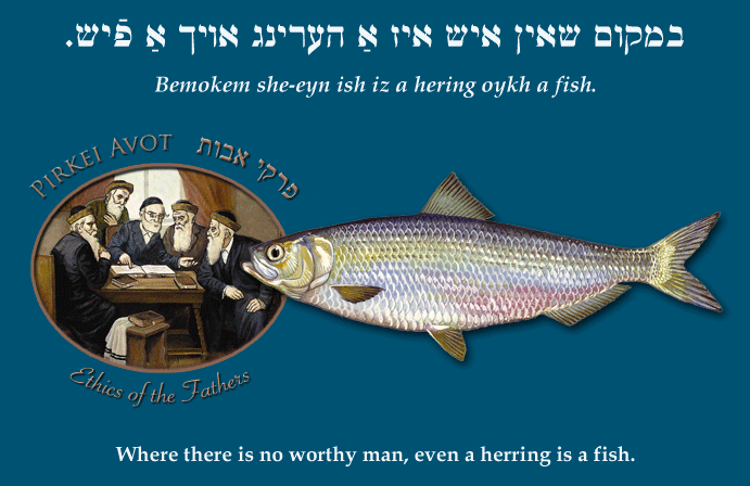 Yiddish: Where there is no worthy man, even a herring is a fish.