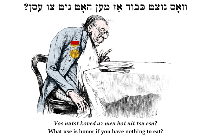Yiddish: What use is honor if you have nothing to eat?