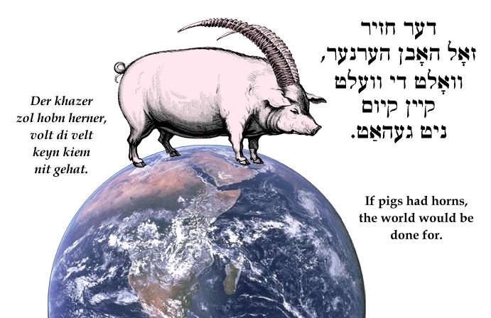 Yiddish: If pigs had horns, the world would be done for.