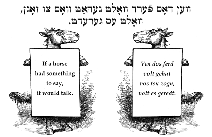 Yiddish: If a horse had something to say, it would talk.