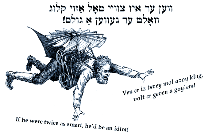 Yiddish: If he were twice as smart, he'd be an idiot.