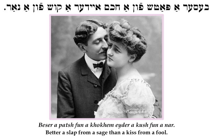 Yiddish: Better a slap from a sage than a kiss from a fool.